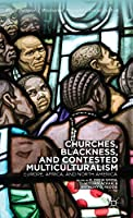 Churches, Blackness, and Contested Multiculturalism: Europe, Africa, and North America (Black Religion/Womanist Thought/Social Justice)