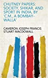 Chutney papers: society, shikar, and sport in India, by 'C.M., a Bombay-walla' (English Edition)