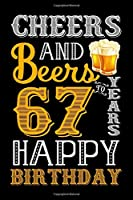 Cheers And Beers To 67 Years Happy Birthday: Funny Birthday Lined Journal, Notebook, Diary, Planner 67 Years Old Gift For Women or Men - 67th Birthday Gifts for Her - Happy 67th Birthday - 67th Birthday Gifts for Mom