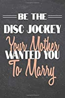 Be The Disc Jockey Your Mother Wanted You To Marry: Disc Jockey Dot Grid Notebook, Planner or Journal - 110 Dotted Pages - Office Equipment, Supplies - Funny Disc Jockey Gift Idea for Christmas or Birthday