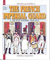 The French Imperial Guard 1804-1815: The Foot Soldiers