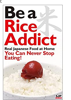 [Takahara, Shigemine]のBe a rice Addict. Real Japanese food at home. You can never stop eating! (English Edition)