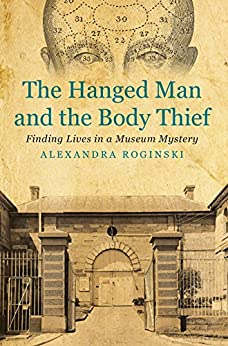 The Hanged Man and the Body Thief: Finding Lives in a Museum Mystery by [Roginski, Alexandra]