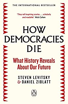 How Democracies Die: The International Bestseller: What History Reveals About Our Future by [Levitsky, Steven, Ziblatt, Daniel]