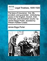 The Laws of Insurance: Fire, Life, Accident, and Guarantee: Embodying Cases in the English, Scotch, Irish, American, and Canadian Courts/By James Biggs Porter, Assisted by William Feilden Craies.