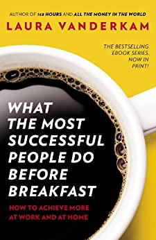 What the Most Successful People Do Before Breakfast: How to Achieve More at Work and at Home by [Vanderkam, Laura]