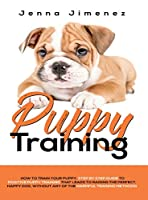Puppy Training: A Step By Step Guide to Positive Puppy Training That Leads to Raising the Perfect, Happy Dog, Without Any of the Harmful Training Methods!