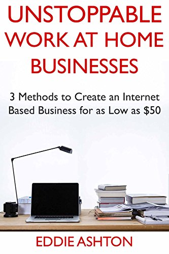 Unstoppable Work at Home Businesses: 3 Methods to Create an Internet Based Business for as Low as $50 (English Edition)