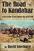 The Road to Kandahar: A Novel of the Second Afghan War 1878-80