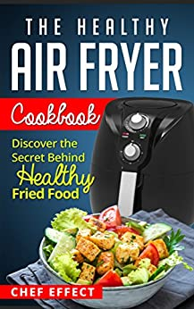 The Healthy Air Fryer Cookbook: Discover the Secret Behind Healthy Fried Food by [Effect, Chef]