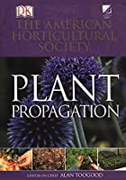 American Horticultural Society Plant Propagation: The Definitive Practical Guide to Culmination, Propagation, and Display (American Horticultural Society Practical Guides)