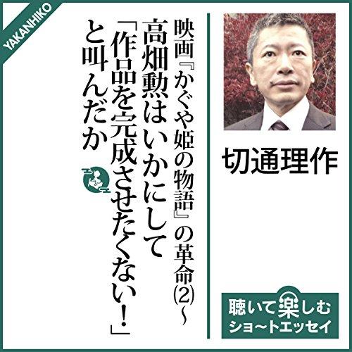 映画『かぐや姫の物語』の革命(2)〜高畑勲はいかにして「作品を完成させたくない!」と叫んだか | 切通 理作
