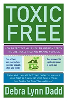 Toxic Free: How to Protect Your Health and Home from the Chemicals ThatAre Making You Sick by [Dadd, Debra Lynn]