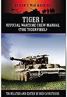 Tiger I Official Wartime Crew Manual: The Tigerfibel (Hitler's War Machine)