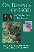 On Behalf of God: A Christian Ethic for Biology (STUDIES IN A CHRISTIAN WORLD VIEW)
