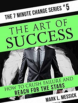 The Art Of Success: How To Crush Failure And Reach For The Stars (7 Minute Change Book 5) by [Messick, Mark]