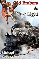 Old Embers & New Light: A Compilation of Poetry