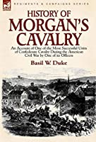 History of Morgan's Cavalry: an Account of One of the Most Successful Units of Confederate Cavalry During the American Civil War by One of its Officers