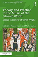 Theory and Practice in the Music of the Islamic World: Essays in Honour of Owen Wright (SOAS Studies in Music Series)