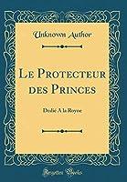 Le Protecteur Des Princes: Dedié a la Royne (Classic Reprint)