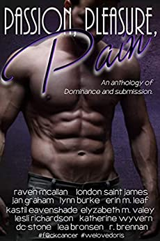 Passion, Pleasure, Pain: An anthology of Dominance and submission by [McAllan, Raven, Saint James, London, Graham, Jan, Burke, Lynn, Leaf, Erin M., Eavenshade, Kastil, VaLey, Elyzabeth M., Richardson, Lesli, Wyvern, Katherine, Stone, DC]