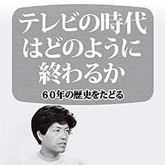 テレビの時代はどのように終わるか 60年の歴史をたどる (朝日新聞デジタルSELECT)