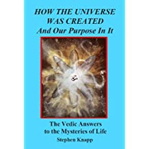 How the Universe was Created and Our Purpose In It: The Vedic Answers to the Mysteries of Life