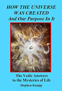 How the Universe was Created and Our Purpose In It: The Vedic Answers to the Mysteries of Life by [Knapp, Stephen]