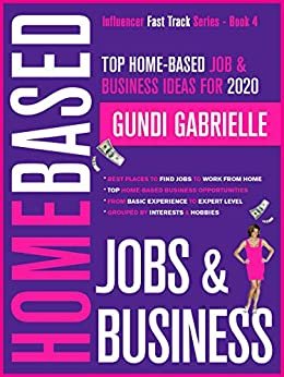 Top Home-Based Job & Business Ideas for 2020: Best Places to Find Jobs to Work from Home Grouped by Interests & Hobbies from Basic to Expert Level (Influencer Fast Track® Series Book 4) by [Gabrielle, Gundi]