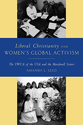 Liberal Christianity and Women's Global Activism: The YWCA of the USA and the Maryknoll Sisters (English Edition)
