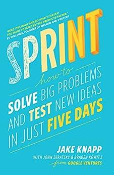 Sprint: How To Solve Big Problems and Test New Ideas in Just Five Days by [Knapp, Jake, Zeratsky, John, Kowitz, Braden]