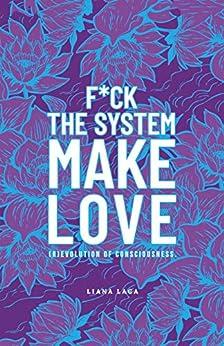 [Laga, Liana]のF*Ck the System, Make Love: (R)Evolution of Consciousness. (English Edition)