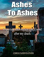 Ashes to Ashes: Important information you'll need after my death