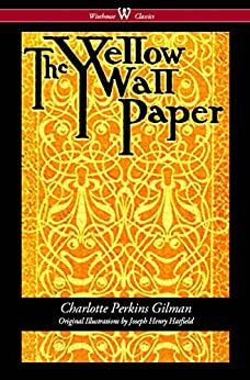 The Yellow Wallpaper (Wisehouse Classics - First 1892 Edition, with the Original Illustrations by Joseph Henry Hatfield) by [Gilman, Charlotte Perkins]