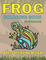 FROG COLORING BOOK FOR ADULTS STRESS RELIEVING DESIGNS: Delightful & Decorative Collection! Patterns of Frogs & Toads For Adults relaxation (40 beautiful illustrations Pages for hours of fun!) Amazing gifts for young adults girls and boys