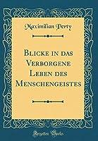 Blicke in Das Verborgene Leben Des Menschengeistes (Classic Reprint)