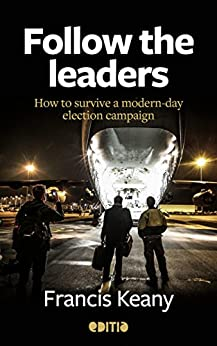 Follow the leaders: How to survive a modern-day election campaign by [Keany, Francis]