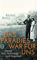 Das Paradies war fuer uns: Emmy Ball-Hennings und Hugo Ball