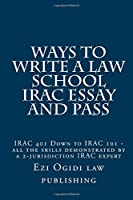 Ways to Write a Law School Irac Essay and Pass: Irac 401 Down to Irac 101 - All the Skills Demonstrated by a 2-jurisdiction Irac Expert