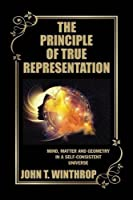 The Principle of True Representation: Mind, Matter and Geometry in a Self-consistent Universe