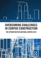 Overcoming Challenges in Corpus Construction: The Spoken British National Corpus 2014 (Routledge Advances in Corpus Linguistics)