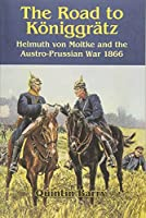 The Road to Koeniggraetz: Helmuth Von Moltke and the Austro-Prussian War 1866