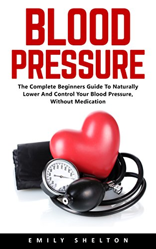 Blood Pressure : The Complete Beginners Guide To Naturally Lower And Control Your Blood Pressure, Without Medication (English Edition)