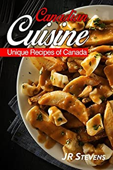 Canadian Cuisine: A Cookbook of Authentic  Recipes of Canada by [Stevens, J.R.]