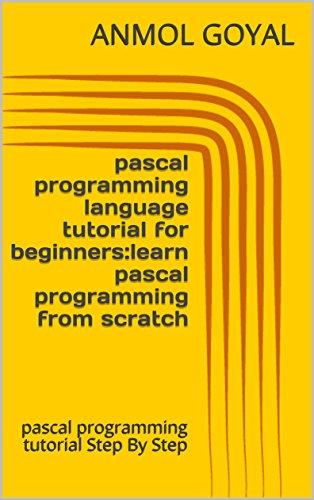 pascal programming language tutorial for beginners:learn pascal programming from scratch: pascal programming tutorial Step By Step (English Edition)