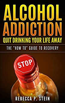 """Alcohol Addiction: Quit drinking your life away: The """"how to"""" guide to recovery by [P. Stein, Rebecca]"""