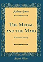 The Medal and the Maid: A Musical Comedy (Classic Reprint)