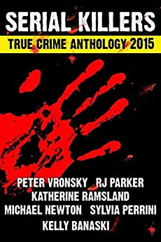 [Parker Ph.D., RJ, Vronsky , Peter, Perinni, Sylvia, Ramsland , Katherine, Banaski, Kelly, Newton, Michael]の2nd SERIAL KILLERS True Crime Anthology (Annual True Crime Collection) (English Edition)