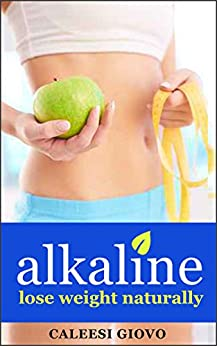 Alkaline: Step-by-Step Guide to Lose Weight Naturally, Heal Your Body, and Boost Your Energy (alkaline diet for weight loss, alkaline foods) by [Giovo, Caleesi]