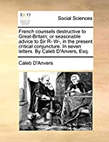 French Counsels Destructive to Great-Britain; Or Seasonable Advice to Sir R- W-, in the Present Critical Conjuncture. in Seven Letters. by Caleb D'Anvers, Esq.